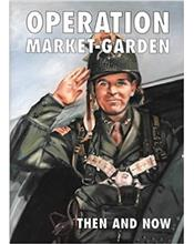 Operation Market Garden : Then and Now : Volume 1