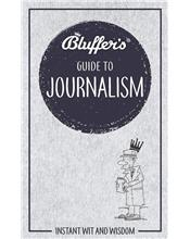 Bluffer's Guide To Journalism : Haynes Instant Wit and Wisdom