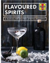 Flavoured Spirits : A Manual for Creating Spirited Infusions