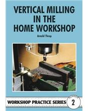 Vertical Milling in the Home Workshop (Workshop Practice Series Number 2)
